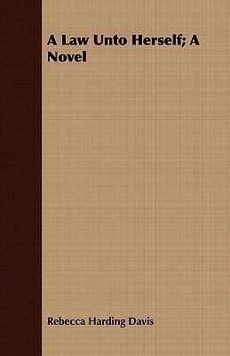 A Law Unto Herself; A Novel by Rebecca Harding Davis