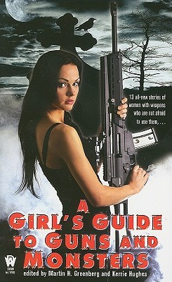 A Girl's Guide to Guns and Monsters by Jeanne C. Stein, Tanya Huff, Anton Strout, Mickey Zucker Reichert, Alexander B. Potter, Martin Harry Greenberg, Nancy Holder, Nina Kiriki Hoffman, Lilith Saintcrow, Elizabeth A. Vaughn, Jim C. Hines, P.R. Frost, Jane Lindskold, Kristine Kathryn Rusch, Kerrie L. Hughes