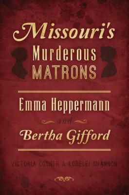 Missouri's Murderous Matrons: Emma Heppermann and Bertha Gifford by Lorelei Shannon, Victoria Cosner