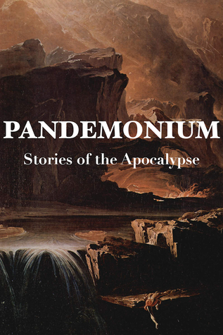 Pandemonium: Stories of the Apocalypse by Kim Lakin-Smith, Lauren Beukes, S.L. Grey, Jared Shurin, Jon Courtenay Grimwood, David Bryher, Sophia McDougall, Jonathan Oliver, Anne C. Perry, Andy Remic, Scott K. Andrews