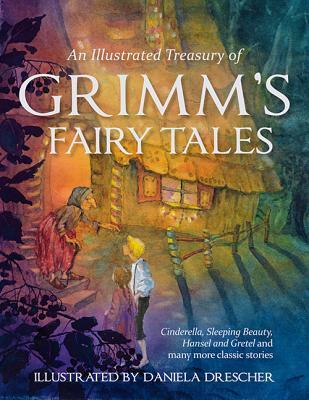 An Illustrated Treasury of Grimm's Fairy Tales by Daniela Drescher, Jacob Grimm, Wilhelm Grimm