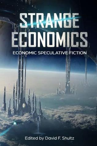Strange Economics: Economic Speculative Fiction by Steve DuBois, Jo Lindsay Walton, Andrea Bradley, Karl Dandenell, David F. Shultz, Elisabeth Perlman