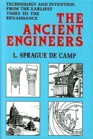 Ancient Engineers: Technology & Invention from the Earliest Times to the Renaissance by L. Sprague de Camp