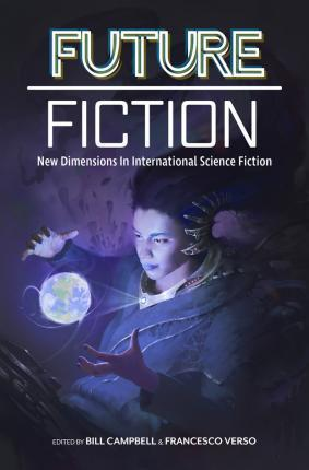 Future Fiction: New Dimensions in International Science Fiction by Swapna Kishore, T.L. Huchu, Xia Jia, Michalis Manolios, Ekaterina Sedia, Nina Munteanu, Liz Williams, Francesco Verso, Pepe Rojo, Clelia Farris, Efe Tokunbo Okogu, Carlos Hernandez, Bill Campbell, James Patrick Kelly