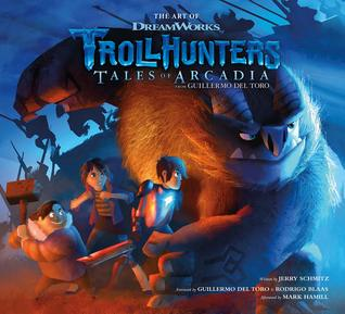 The Art of Trollhunters: Tales of Arcadia by Mark Hamill, Jerry Schmitz, DreamWorks, Guillermo del Toro, Rodrigo Blaas