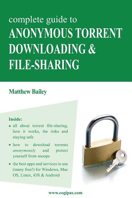 Complete Guide to Anonymous Torrent Downloading and File-Sharing: A Practical, Step-By-Step Guide on How to Protect Your Internet Privacy and Anonymit by Matthew Bailey
