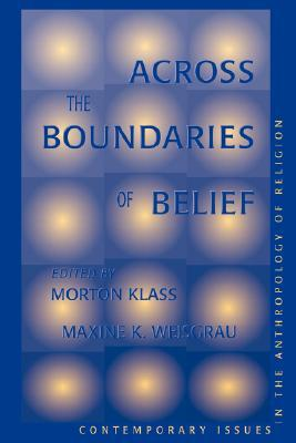 Across The Boundaries Of Belief: Contemporary Issues In The Anthropology Of Religion by Morton Klass