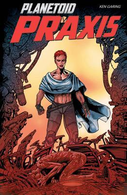 Planetoid Volume 2: Praxis by Ken Garing