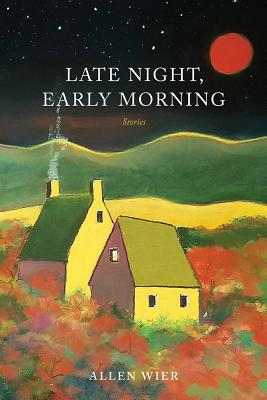 Late Night, Early Morning: Stories by Allen Wier