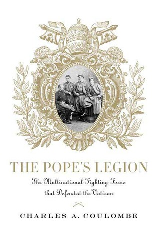 The Pope's Legion: The Multinational Fighting Force that Defended the Vatican by Charles A. Coulombe
