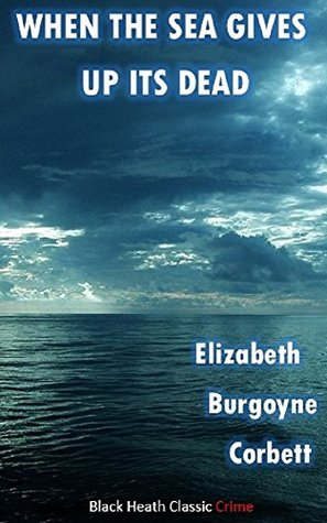 When the Sea Gives Up Its Dead: A Thrilling Detective Story (Black Heath Classic Crime) by Elizabeth Corbett