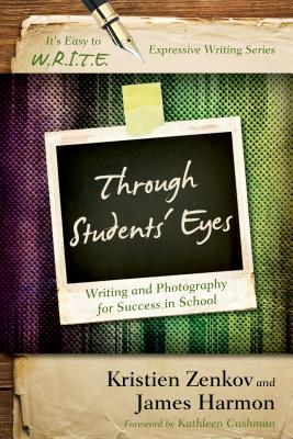 Through Students' Eyes: Writing and Photography for Success in School by James Harmon, Kristien Ph. D. Zenkov