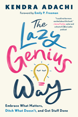 The Lazy Genius Way: Embrace What Matters, Ditch What Doesn't, and Get Stuff Done by Kendra Adachi, Emily P Freeman