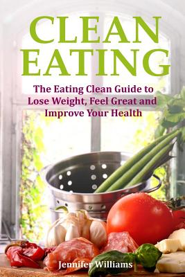 Clean Eating: The Eating Clean Guide to Lose Weight, Feel Great and Improve Your Health by Jennifer Williams