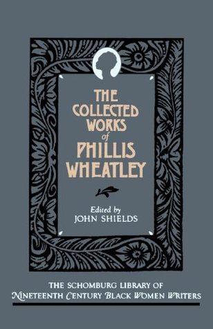 The Collected Works of Phillis Wheatley by Phillis Wheatley, John C. Shields, John Shields