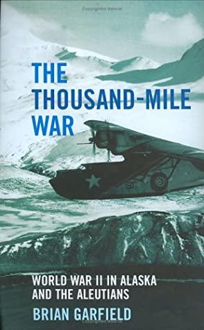 The Thousand-Mile War: World War II in Alaska and the Aleutians by Brian Garfield