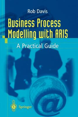Business Process Modelling with Aris: A Practical Guide by Rob Davis