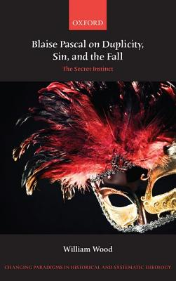 Blaise Pascal on Duplicity, Sin, and the Fall: The Secret Instinct by William Wood