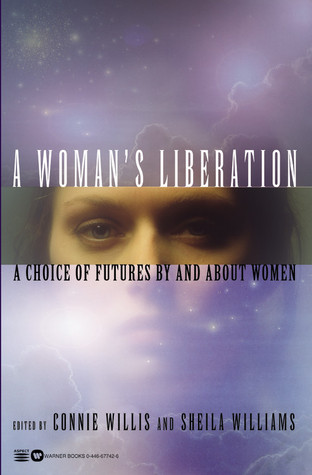 A Woman's Liberation: A Choice of Futures by and About Women by Octavia E. Butler, Nancy Kress, Connie Willis, Ursula K. Le Guin, S.N. Dyer, Vonda N. McIntyre, Sarah Zettel, Katherine Anne MacLean, Sheila Williams, Anne McCaffrey, Pat Murphy