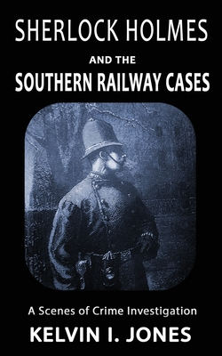 Sherlock Holmes and the Southern Railway Cases by Kelvin I. Jones
