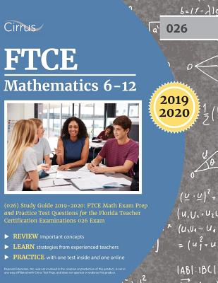 FTCE Mathematics 6-12 (026) Study Guide 2019-2020: FTCE Math Exam Prep and Practice Test Questions for the Florida Teacher Certification Examinations by Cirrus Teacher Certification Exam Team