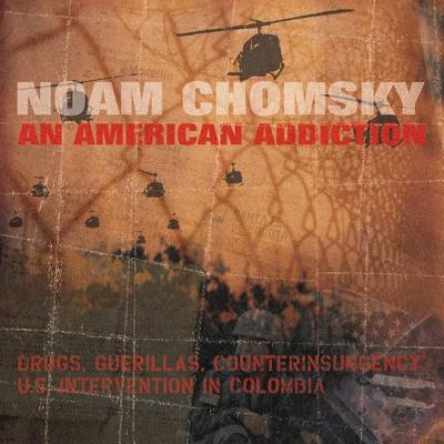 An American Addiction: Drugs, Guerillas, and Counterinsurgency in Us Intervention in Colombia by Noam Chomsky