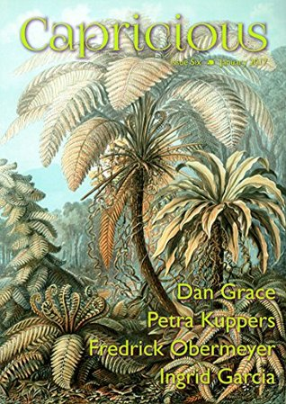 Capricious Issue 6: Strange Plants by Andi C. Buchanan, Fredrick Obermeyer, Dan Grace, Ingrid Garcia, Petra Kuppers