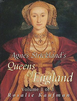 Agnes Strickland's Queens of England, Volume 1 of 3 (Illustrated) by Agnes Strickland, Rosalie Kaufman