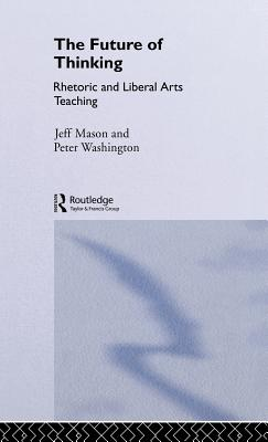 The Future of Thinking: Rhetoric and Liberal Arts Teaching by Peter Washington *Ga*, Jeff Mason, Peter Washington