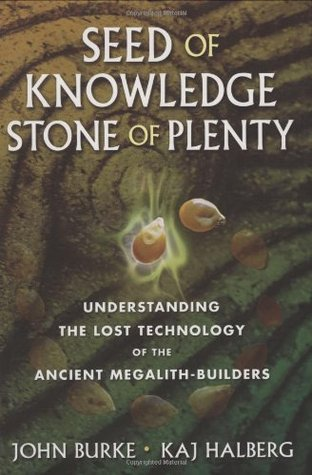 Seed of Knowledge, Stone of Plenty: Understanding the Lost Technology of the Ancient Megalith-Builders by John A. Burke, Kaj Halberg