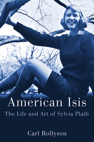 American Isis: The Life and Art of Sylvia Plath by Carl Rollyson