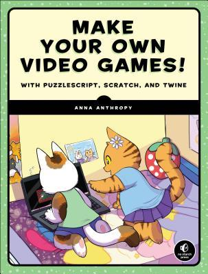 Make Your Own Video Games!: With Puzzlescript, Scratch, and Twine by Anna Anthropy