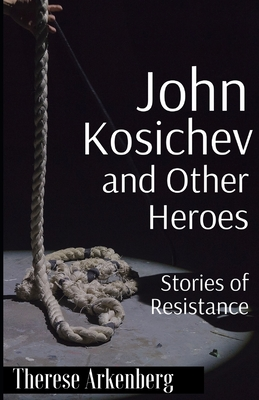 John Kosichev and Other Heroes: Stories of Resistance by Therese Arkenberg