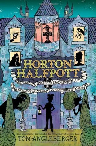 Horton Halfpott; or, The Fiendish Mystery of Smugwick Manor; or, The Loosening of M'Lady Luggertuck's Corset by Tom Angleberger