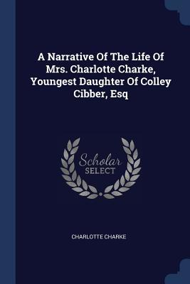 A Narrative of the Life of Mrs. Charlotte Charke, Youngest Daughter of Colley Cibber, Esq by Charlotte Charke