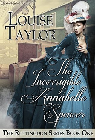 The Incorrigible Annabelle Spencer (The Ruttingdon Series, #1) by Louise Taylor
