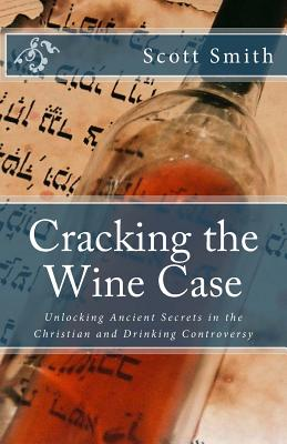 Cracking the Wine Case: Unlocking Ancient Secrets in the Christian and Drinking Controversy by Scott Smith