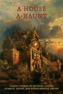 A House A-Haunt: Classic Stories of Haunted Houses, Horrific Rooms, and Other Ghastly Abodes by Algernon Blackwood, Oliver Onions