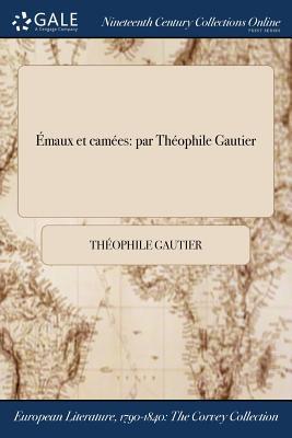 Emaux Et Camees: Par Theophile Gautier by Theophile Gautier
