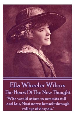 Ella Wheeler Wilcox's the Heart of the New Thought: Who Would Attain to Summits Still and Fair, Must Nerve Himself Through Valleys of Despair. by Ella Wheeler Wilcox