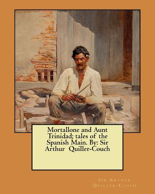 Mortallone and Aunt Trinidad; tales of the Spanish Main. By: Sir Arthur Quiller-Couch by Sir Arthur Quiller-Couch