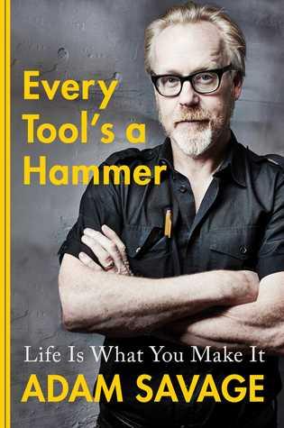 Every Tool's a Hammer: Life Is What You Make It by Adam Savage