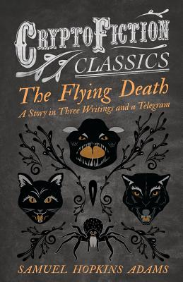 The Flying Death - A Story in Three Writings and a Telegram (Cryptofiction Classics - Weird Tales of Strange Creatures) by Samuel Hopkins Adams