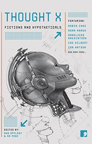Thought X: Fictions and Hypotheticals (Science-Into-Fiction Book 6) by Sandra Alland, Annie Clarkson, Andy Hedgecock, Marie Louise Cookson, Claire Dean, Adam Marek, Zoe Gilbert, Robin Ince, Annie Kirby, Sarah Schofield