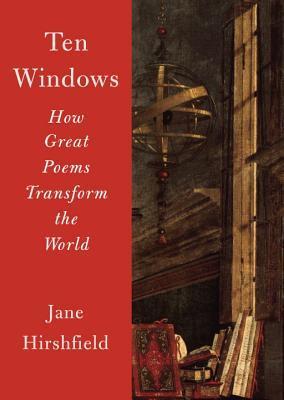 Ten Windows: How Great Poems Transform the World by Jane Hirshfield