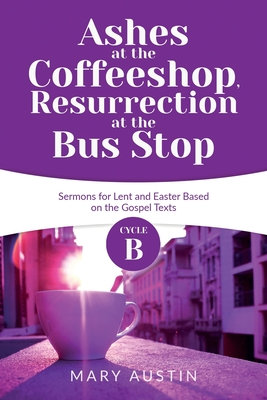 Ashes at the Coffeeshop, Resurrection at the Bus Stop: Cycle B Sermons for Lent and Easter Based on the Gospel Texts by Mary Austin