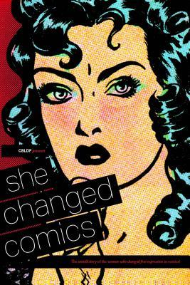 She Changed Comics: The Untold Story of the Women Who Changed Free Expression in Comics by Lauren Bullock, Charles Brownstein, Caitlin McCabe, Betsy Gomez, Frenchy Lunning, Casey Gilly, Maren Williams
