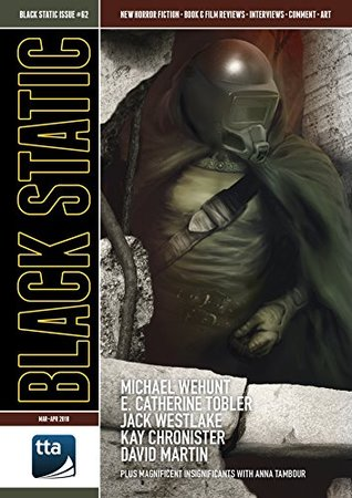 Black Static Issue 62 by Ben Baldwin, Gary Counzens, Kay Chronister, Ralph Robert Moore, Jim Burns, Peter Tennant, Jack Westlake, David Martin, Andy Cox, Richard Wagner, E. Catherine Tobler, Michael Wehunt, Lynda E. Rucker, Anna Tambour