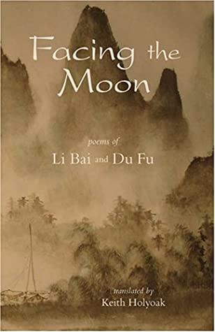 Facing the Moon: Poems of Li Bai and Du Fu by Li Bai, Keith Holyoak, Du Fu