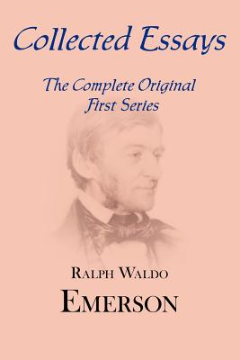 Collected Essays: Complete Original First Series by Ralph Waldo Emerson